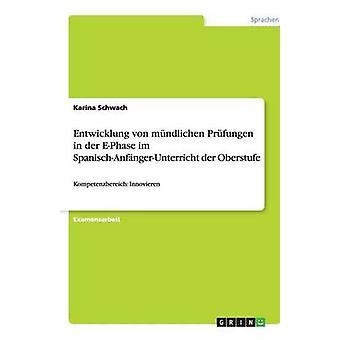 Entwicklung von mndlichen Prfungen in der EPhase im SpanischAnfngerUnterricht der Oberstufe by Schwach & Karina