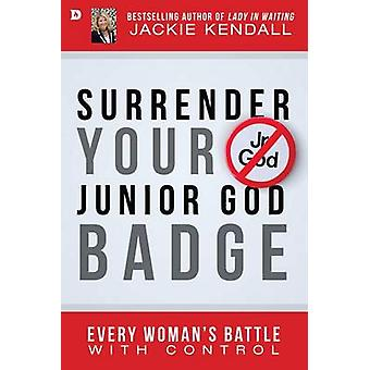 Surrender Your Junior God Badge - Every Woman's Battle with Control by