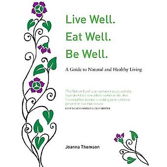 Live Well. Eat Well. Be Well. - A Natural Guide to Healthy Living by L