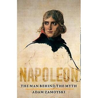 Napoleon - The Man Behind the Myth by Napoleon - The Man Behind the Myt