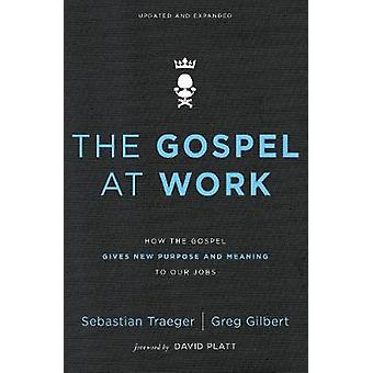 The Gospel at Work - How the Gospel Gives New Purpose and Meaning to O
