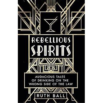 Rebellious Spirits - Audacious Tales of Drinking on the Wrong Side of