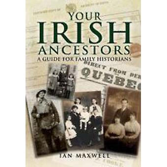 Your Irish Ancestors - A Guide for the Family Historian by Ian Maxwell