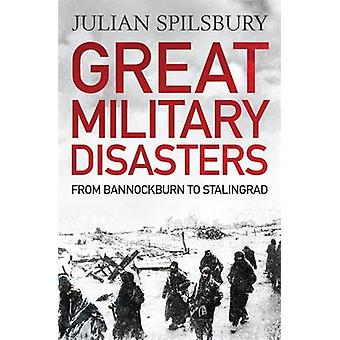 Great Military Disasters - From Bannockburn to Stalingrad by Julian Sp