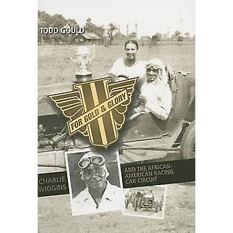 For Gold and Glory Charlie Wiggins and the AfricanAmerican Racing Car Circuit by Gould & Todd