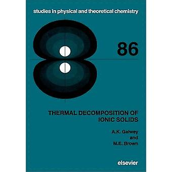 Thermal Decomposition of Ionic Solids by Galwey & Andrew K.