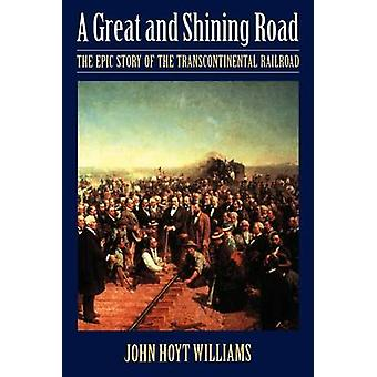 Great and Shining Road The Epic Story of the Transcontinental Railroad by Williams & John Hoyt