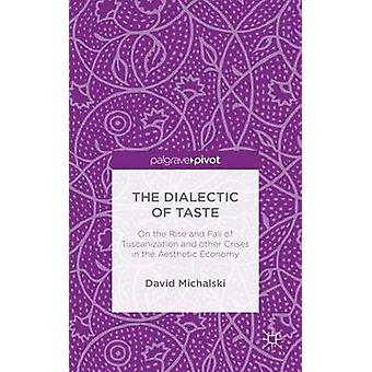 The Dialectic of Taste On the Rise and Fall of Tuscanization and other Crises in the Aesthetic Economy by Michalski & David