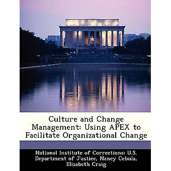 Culture and Change Management Using APEX to Facilitate Organizational Change by National Institute of Corrections U.S.