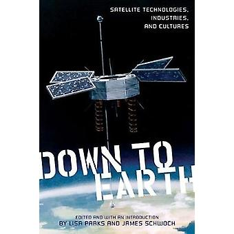 Down to Earth Satellite Technologies Industries and Cultures by Parks & Lisa