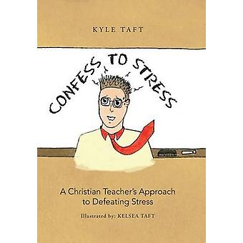Confess to Stress A Christian Teachers Approach to Defeating Stress by Taft & Kyle