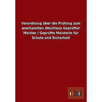 Verordnung ber die Prfung zum anerkannten Abschluss Geprfter Meister Geprfte Meisterin fr Schutz und Sicherheit av ohne Autor