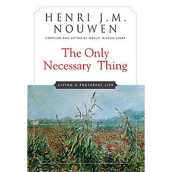 The Only Necessary Thing - Living a Prayerful Life by Henri J. M. Nouw