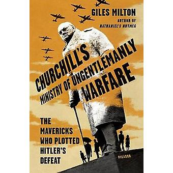 Churchill's Ministry of Ungentlemanly Warfare - The Mavericks Who Plot