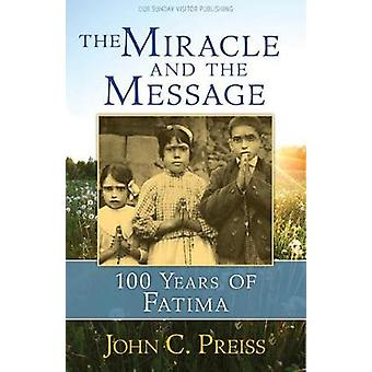 The Miracle and the Message - 100 Years of Fatima by John C Preiss - 9