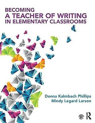 Becoming a Teacher of Writing in EleHommestary Classrooms by femmes Kalmbach Phillips & Mindy Legard Larson