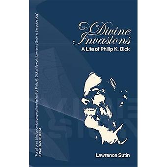 Divine Invasions - A Life of Philip K. Dick by Lawrence Sutin - 978057
