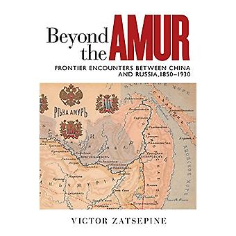 Beyond the Amur - Frontier Encounters between China and Russia - 1850-