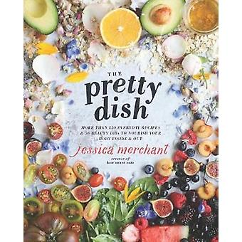 The Pretty Dish - More Than 150 Everyday Recipes and 50 Beauty Diys to