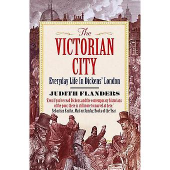 The Victorian City - Everyday Life in Dickens' London (Main) by Judith