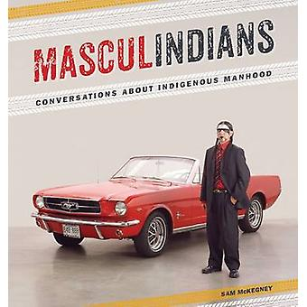 Masculindians - Conversations About Indigenous Manhood by Sam McKegney