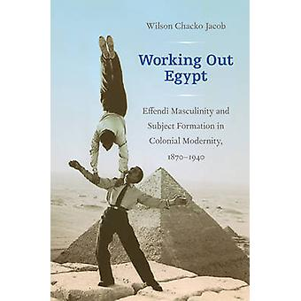 Working Out Egypt - Effendi Masculinity and Subject Formation in Colon