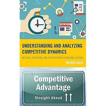 Understanding and Analyzing Competitive Dynamics Methods Processes and Applications to a Regional Setting by Arik & Murat