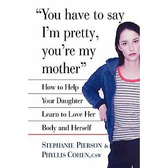 You Have to Say Im Pretty Youre My Mother How to Help Your Daughter Learn to Love Her Body and Herself by Pierson & Stephanie
