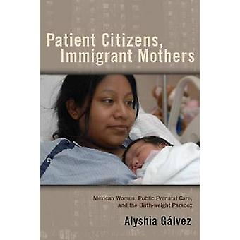 Patient Citizens Immigrant Mothers Mexican Women Public Prenatal Care and the Birth Weight Paradox by Galvez & Alyshia