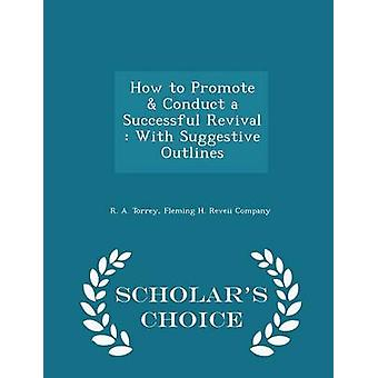 How to Promote  Conduct a Successful Revival  With Suggestive Outlines  Scholars Choice Edition by Torrey & R. A.