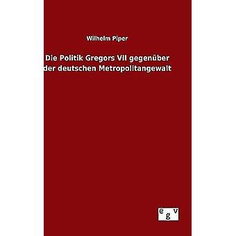 Die Politik Gregors VII gegenber der deutschen Metropolitangewalt por Piper & Wilhelm