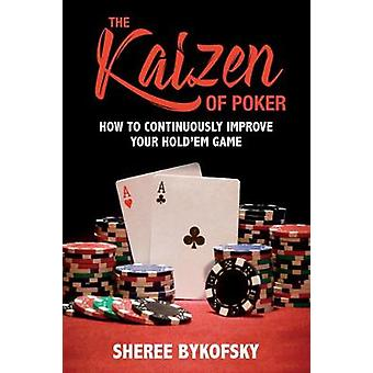 The Kaizen Of Poker - How to Continuously Improve Your Hold'em Game by