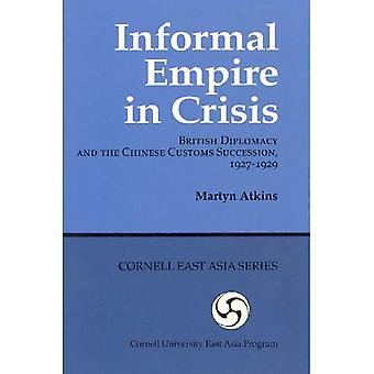 Informal Empire in Crisis: British Diplomacy and the Chinese Customs Succession, 1927-1929 (Cornell East Asia...