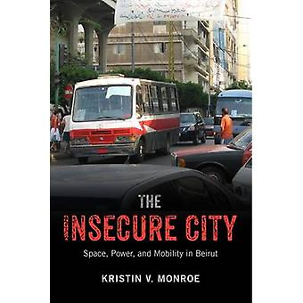 The Insecure City - Space - Power - and Mobility in Beirut by Kristin