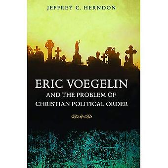 Eric Voegelin and the Problem of Christian Political Order (Eric Voegelin Institute in Political Philosophy: Studies in) (Eric Voegelin Institute Series in Political Philosophy)