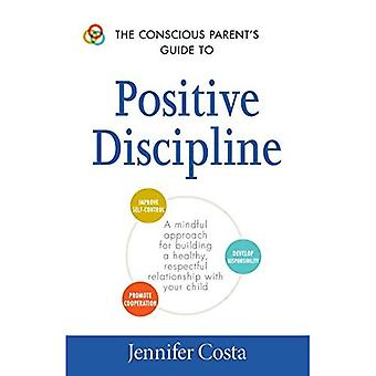 The Conscious Parent's Guide to Positive Discipline: A Mindful Approach for Building a Healthy, Respectful Relationship...