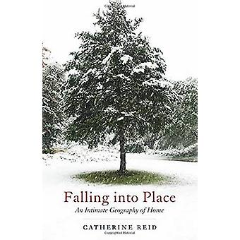 Falling Into Place An Intimate Geography of Home by Reid & Catherine