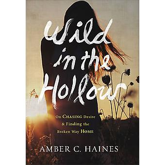 Wild in the Hollow - On Chasing Desire and Finding the Broken Way Home