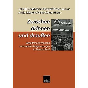 Zwischen drinnen und drauen  Arbeitsmarktchancen und soziale Ausgrenzungen in Deutschland by Bchel & Felix
