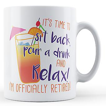 It's time to sit back, pour a drink and Relax! I'm officially Retired! - Printed Mug