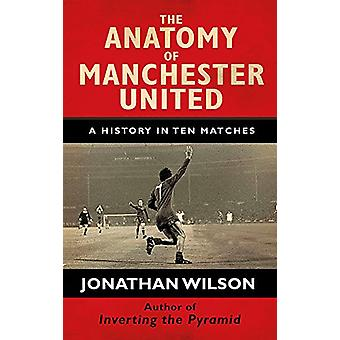 The Anatomy of Manchester United - A History in Ten Matches by Jonatha