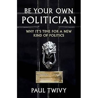 Be Your Own Politician - Why it's Time for a New Kind of Politics by P