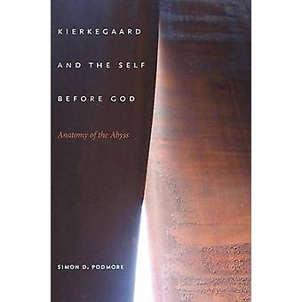 Kierkegaard and the Self Before God - Anatomy of the Abyss by Simon D.