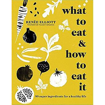 What to Eat and How to Eat it: 99 super ingredients for a healthy life