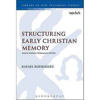 Structuring Early Christian Memory Jesus in Tradition Performance and Text by Rodriguez & Rafael