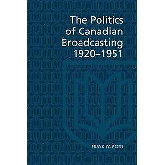 The Politics of Canadian Broadcasting 19201951 durch Peers & Frank W.