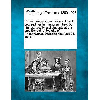 Henry Flanders teacher and friend  proceedings in memoriam held by friends faculty and students at the Law School University of Pennsylvania Philadelphia April 21 1911. by Multiple Contributors & See Notes
