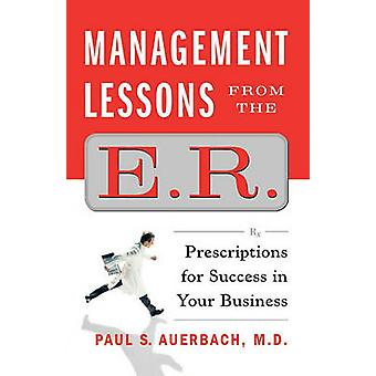 Management Lessons from the E.R. Prescriptions for Success in Your Business by Auerbach & Paul