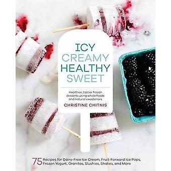 Icy - Creamy - Healthy - Sweet - 75 Recipes for Dairy-Free Ice Cream -