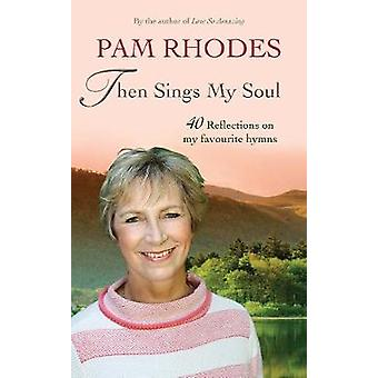 Then Sings My Soul - Reflections on 40 favourite hymns by Pam Rhodes -